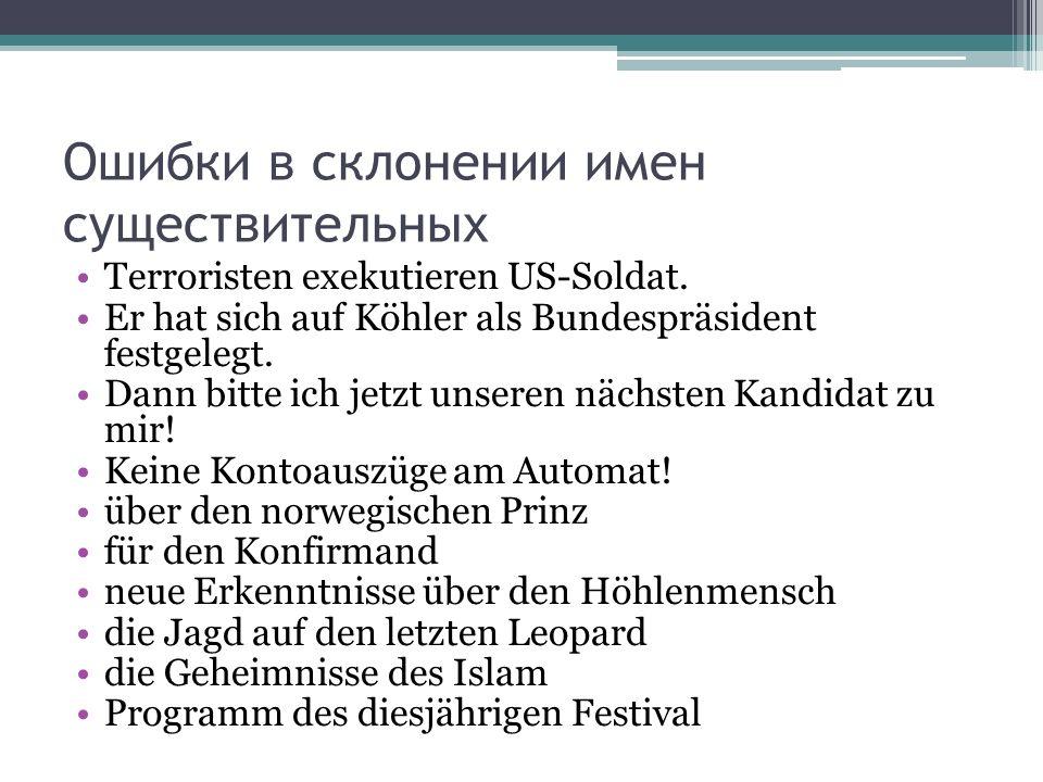 Ошибки в склонении имен существительных Terroristen exekutieren US-Soldat. Er hat sich auf Köhler als Bundespräsident festgelegt. Dann bitte ich jetzt