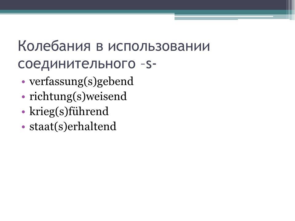 Колебания в использовании соединительного –s- verfassung(s)gebend richtung(s)weisend krieg(s)führend staat(s)erhaltend