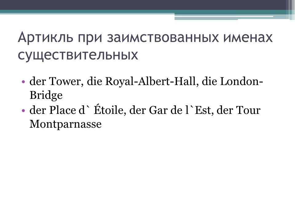 Артикль при заимствованных именах существительных der Tower, die Royal-Albert-Hall, die London- Bridge der Place d` Étoile, der Gar de l`Est, der Tour Montparnasse