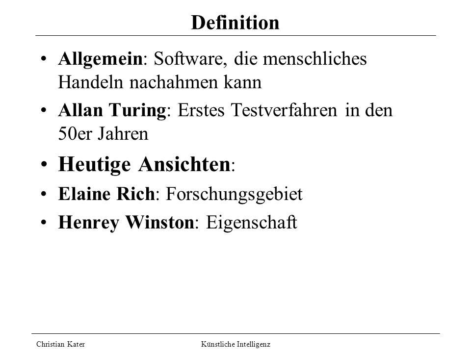 Christian Kater Künstliche Intelligenz Definition Allgemein: Software, die menschliches Handeln nachahmen kann Allan Turing: Erstes Testverfahren in den 50er Jahren Heutige Ansichten : Elaine Rich: Forschungsgebiet Henrey Winston: Eigenschaft