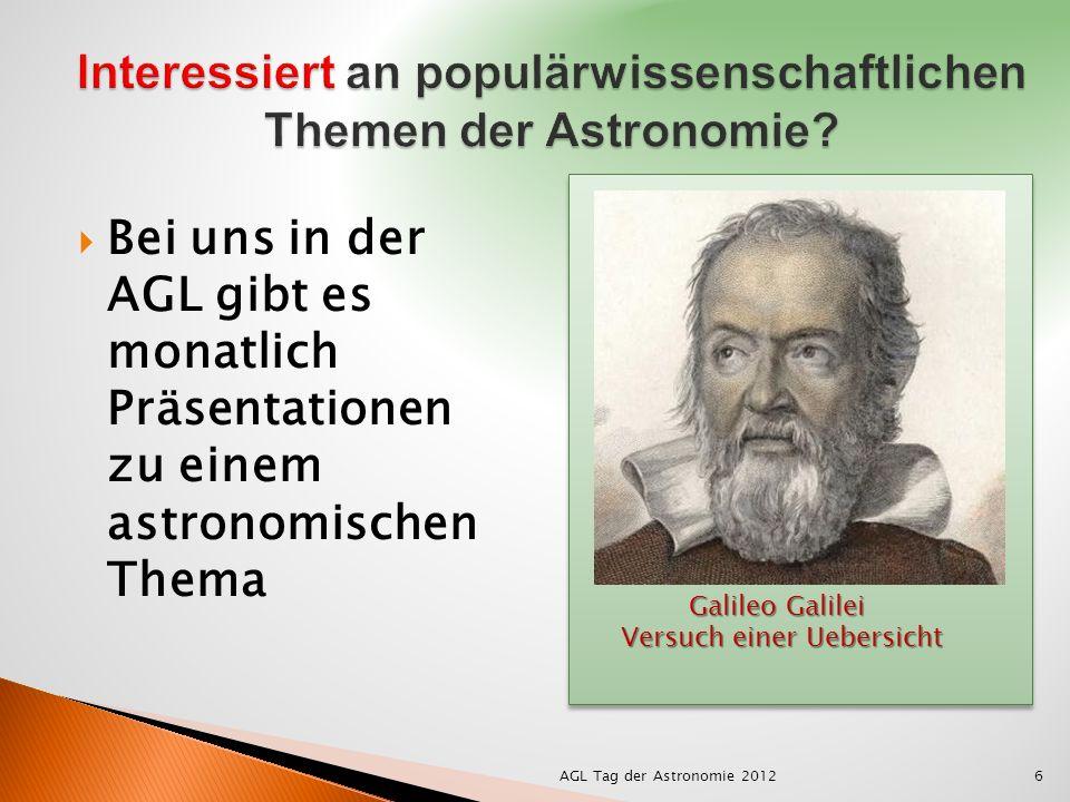 Bei uns in der AGL gibt es monatlich Präsentationen zu einem astronomischen Thema AGL Tag der Astronomie 20126 Galileo Galilei Versuch einer Uebersicht Versuch einer Uebersicht