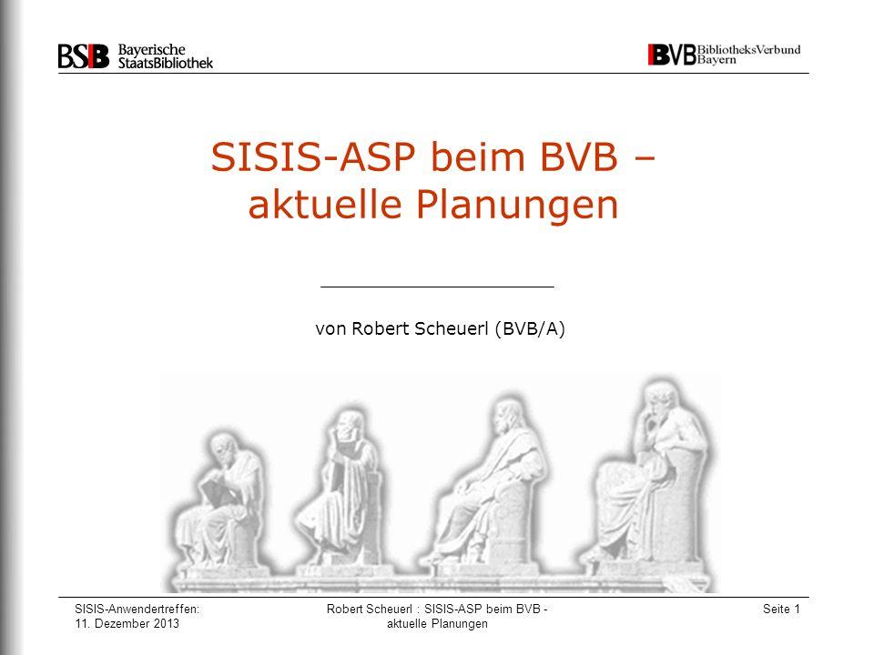 SISIS-Anwendertreffen: 11. Dezember 2013 Robert Scheuerl : SISIS-ASP beim BVB - aktuelle Planungen Seite 1 SISIS-ASP beim BVB – aktuelle Planungen von
