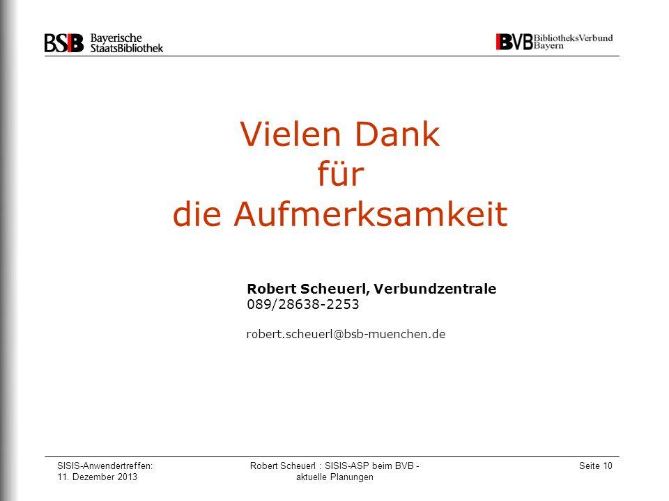 SISIS-Anwendertreffen: 11. Dezember 2013 Robert Scheuerl : SISIS-ASP beim BVB - aktuelle Planungen Seite 10 Vielen Dank für die Aufmerksamkeit Robert