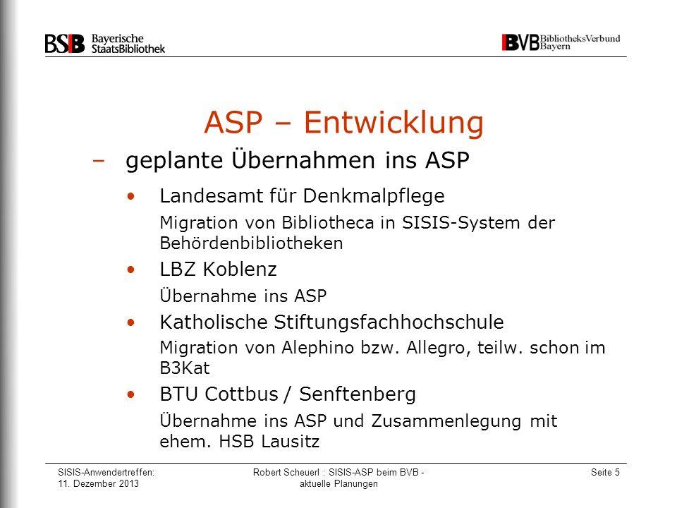 SISIS-Anwendertreffen: 11. Dezember 2013 Robert Scheuerl : SISIS-ASP beim BVB - aktuelle Planungen Seite 5 ASP – Entwicklung –geplante Übernahmen ins
