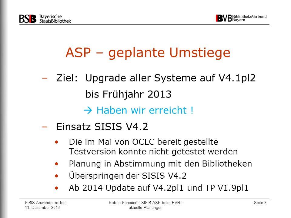 SISIS-Anwendertreffen: 11. Dezember 2013 Robert Scheuerl : SISIS-ASP beim BVB - aktuelle Planungen Seite 8 ASP – geplante Umstiege –Ziel: Upgrade alle
