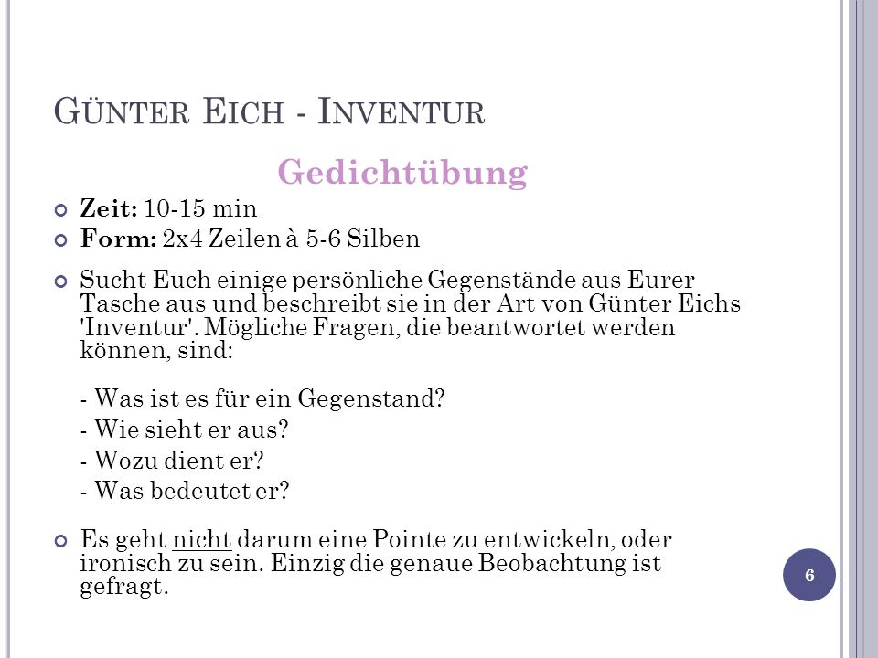 G ÜNTER E ICH - I NVENTUR Gedichtübung Zeit: 10-15 min Form: 2x4 Zeilen à 5-6 Silben Sucht Euch einige persönliche Gegenstände aus Eurer Tasche aus und beschreibt sie in der Art von Günter Eichs Inventur .