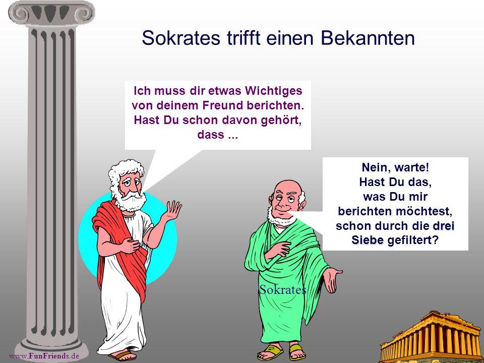 FunFriends www.FunFriends.de Sokrates trifft einen Bekannten Sokrates Ich muss dir etwas Wichtiges von deinem Freund berichten. Hast Du schon davon ge
