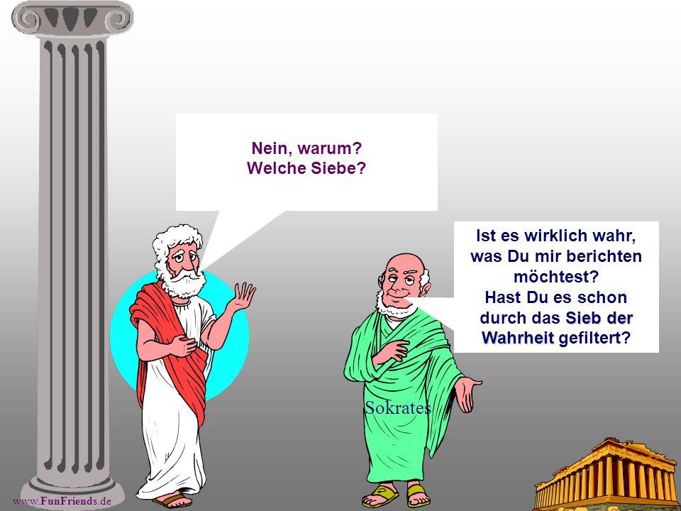 FunFriends www.FunFriends.de Sokrates Nein, warum? Welche Siebe? Sieb der Wahrheit Ist es wirklich wahr, was Du mir berichten möchtest? Hast Du es sch