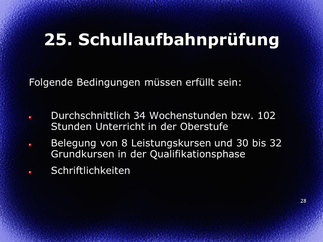 28 25. Schullaufbahnprüfung Folgende Bedingungen müssen erfüllt sein: Durchschnittlich 34 Wochenstunden bzw. 102 Stunden Unterricht in der Oberstufe B