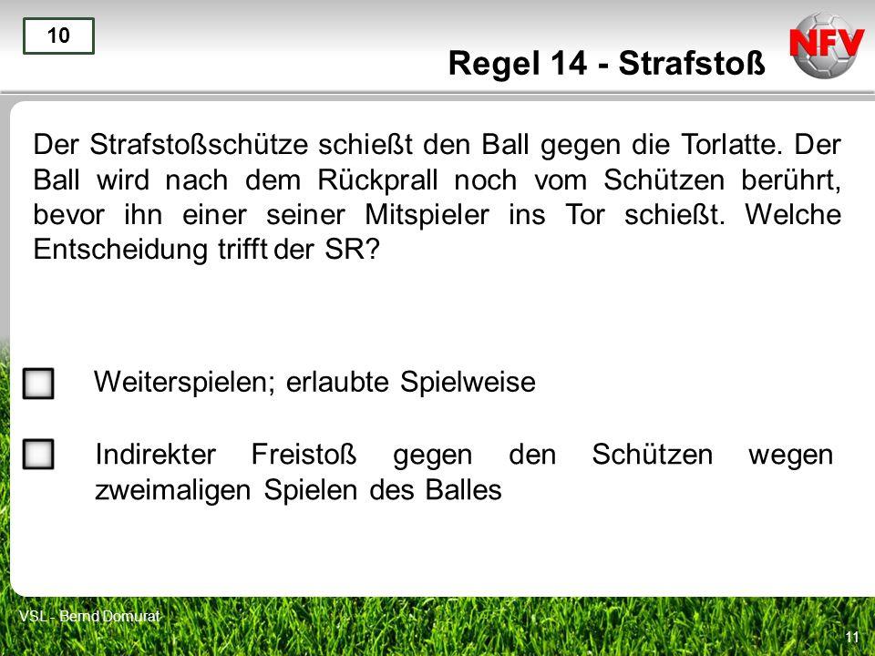 11 Regel 14 - Strafstoß Der Strafstoßschütze schießt den Ball gegen die Torlatte. Der Ball wird nach dem Rückprall noch vom Schützen berührt, bevor ih