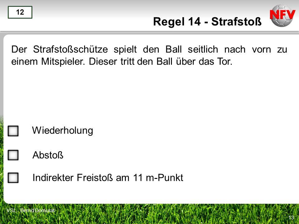 13 Regel 14 - Strafstoß Der Strafstoßschütze spielt den Ball seitlich nach vorn zu einem Mitspieler. Dieser tritt den Ball über das Tor. 12 Wiederholu