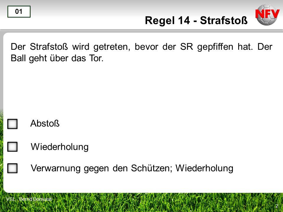 2 Regel 14 - Strafstoß Der Strafstoß wird getreten, bevor der SR gepfiffen hat. Der Ball geht über das Tor. 01 Abstoß Wiederholung VSL - Bernd Domurat