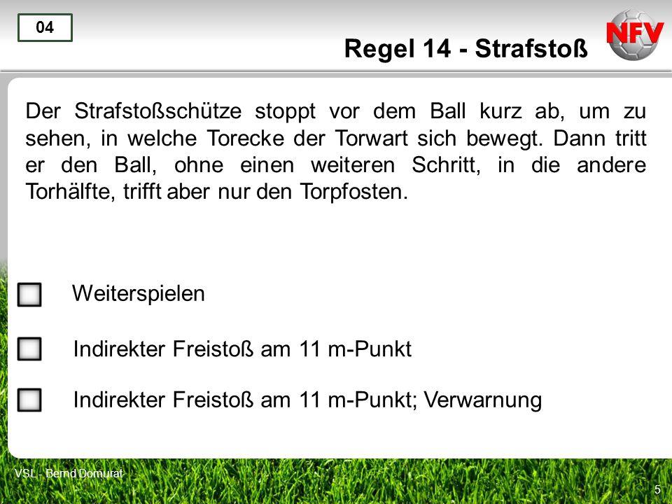 5 Regel 14 - Strafstoß Der Strafstoßschütze stoppt vor dem Ball kurz ab, um zu sehen, in welche Torecke der Torwart sich bewegt. Dann tritt er den Bal