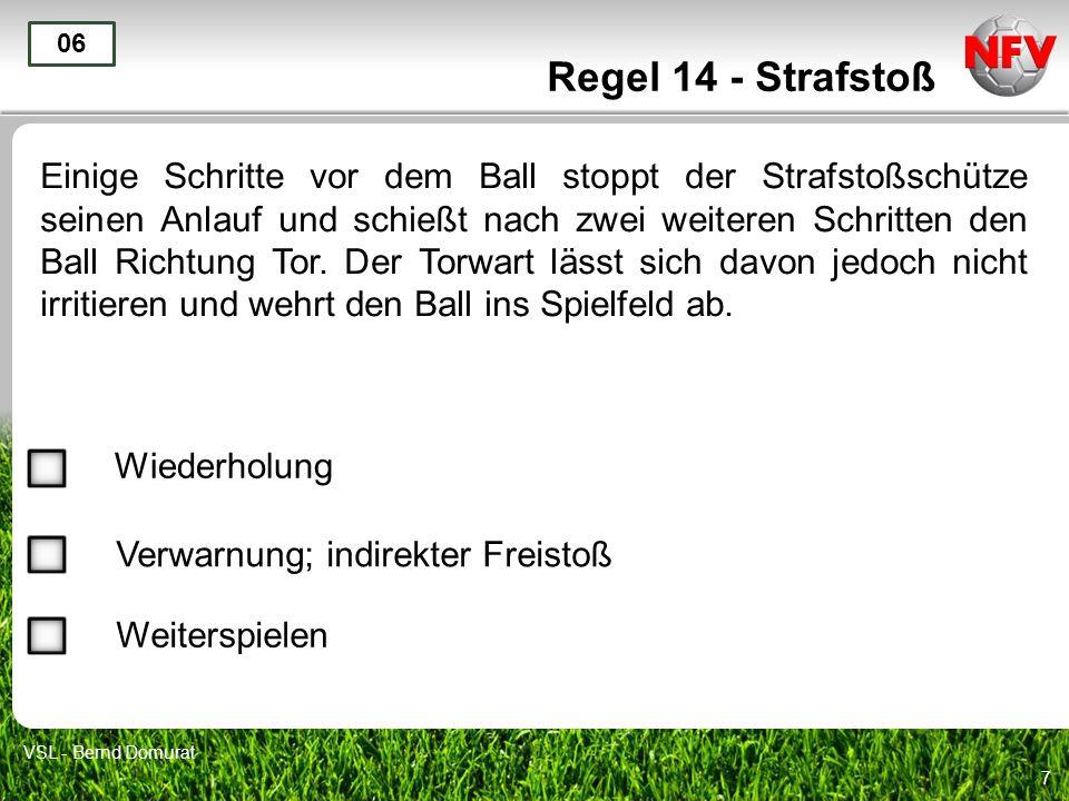 7 Regel 14 - Strafstoß Einige Schritte vor dem Ball stoppt der Strafstoßschütze seinen Anlauf und schießt nach zwei weiteren Schritten den Ball Richtu