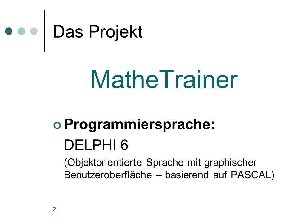 2 Das Projekt MatheTrainer Programmiersprache: DELPHI 6 (Objektorientierte Sprache mit graphischer Benutzeroberfläche – basierend auf PASCAL)