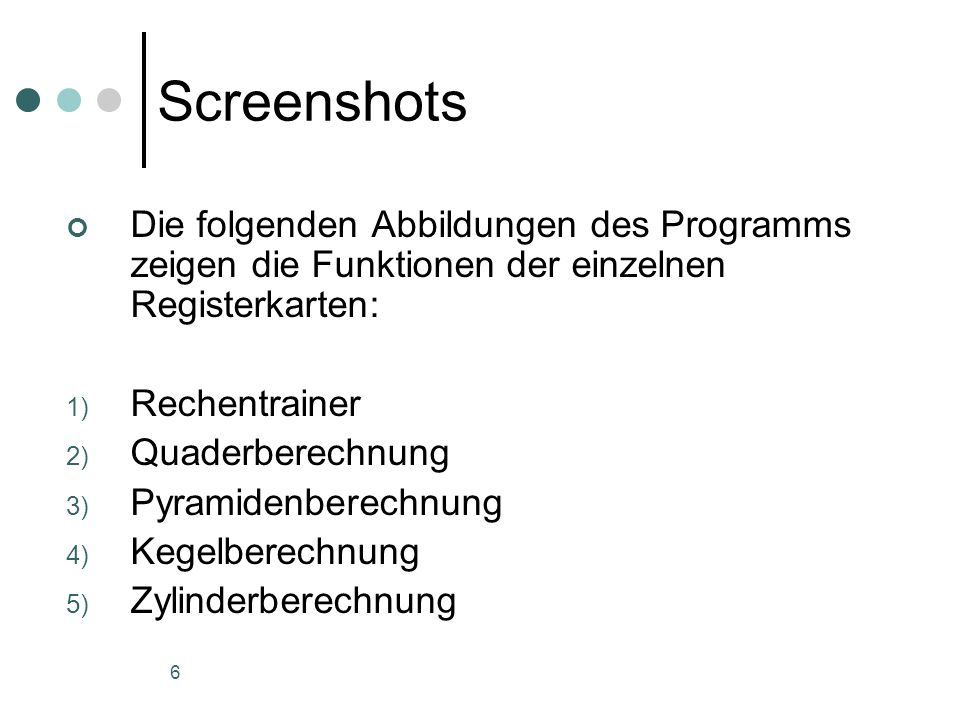6 Screenshots Die folgenden Abbildungen des Programms zeigen die Funktionen der einzelnen Registerkarten: 1) Rechentrainer 2) Quaderberechnung 3) Pyramidenberechnung 4) Kegelberechnung 5) Zylinderberechnung
