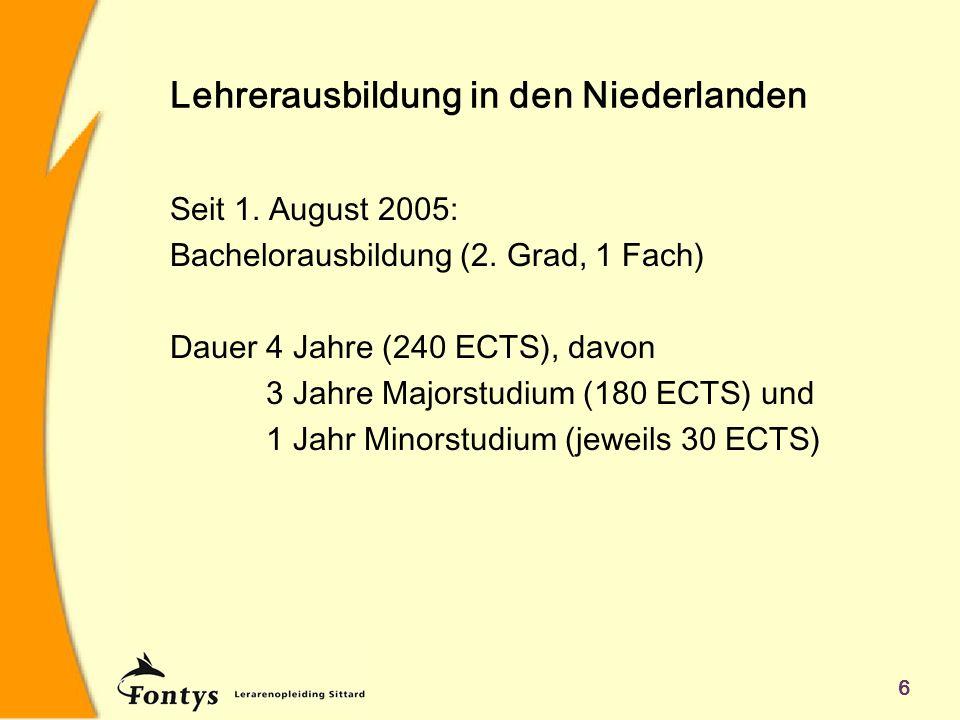 6 Lehrerausbildung in den Niederlanden Seit 1. August 2005: Bachelorausbildung (2. Grad, 1 Fach) Dauer4 Jahre (240 ECTS), davon 3 Jahre Majorstudium (