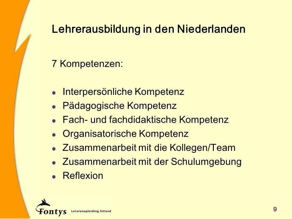 9 Lehrerausbildung in den Niederlanden 7 Kompetenzen: l Interpersönliche Kompetenz l Pädagogische Kompetenz l Fach- und fachdidaktische Kompetenz l Organisatorische Kompetenz l Zusammenarbeit mit die Kollegen/Team l Zusammenarbeit mit der Schulumgebung l Reflexion
