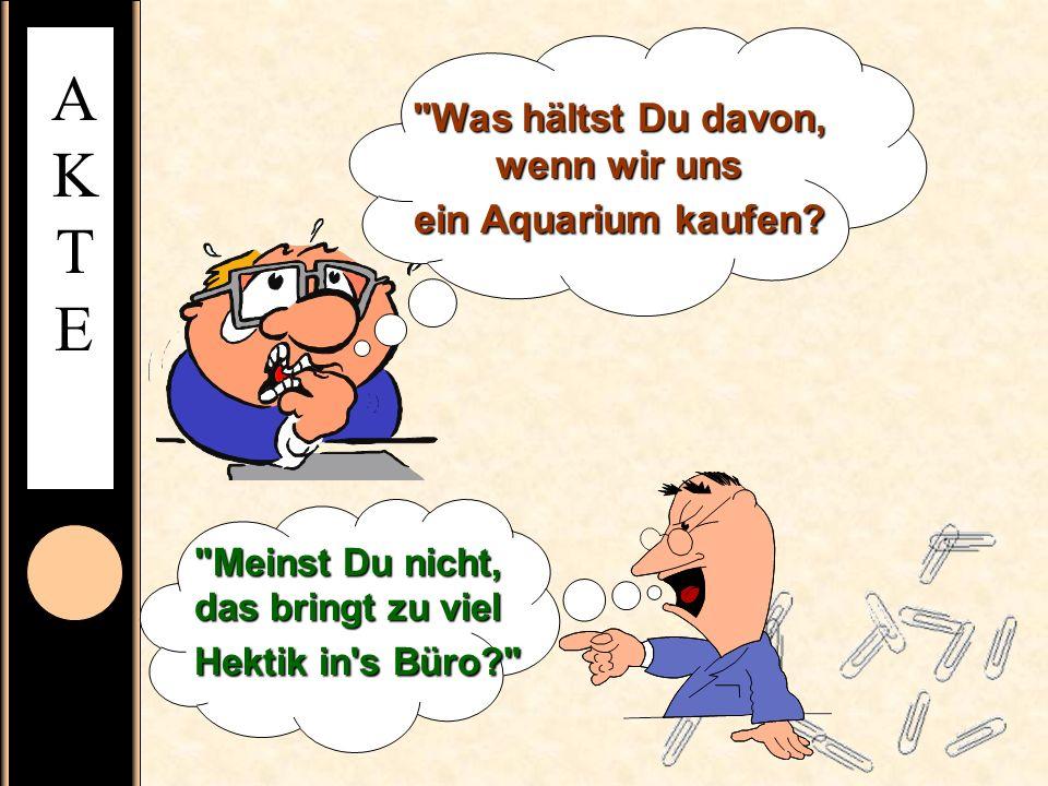 AKTEAKTE Was hältst Du davon, wenn wir uns ein Aquarium kaufen.