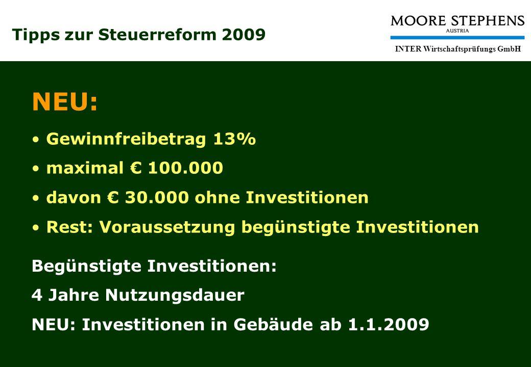 Tipps zur Steuerreform 2009 INTER Wirtschaftsprüfungs GmbH NEU: Gewinnfreibetrag 13% maximal 100.000 davon 30.000 ohne Investitionen Rest: Voraussetzung begünstigte Investitionen Begünstigte Investitionen: 4 Jahre Nutzungsdauer NEU: Investitionen in Gebäude ab 1.1.2009