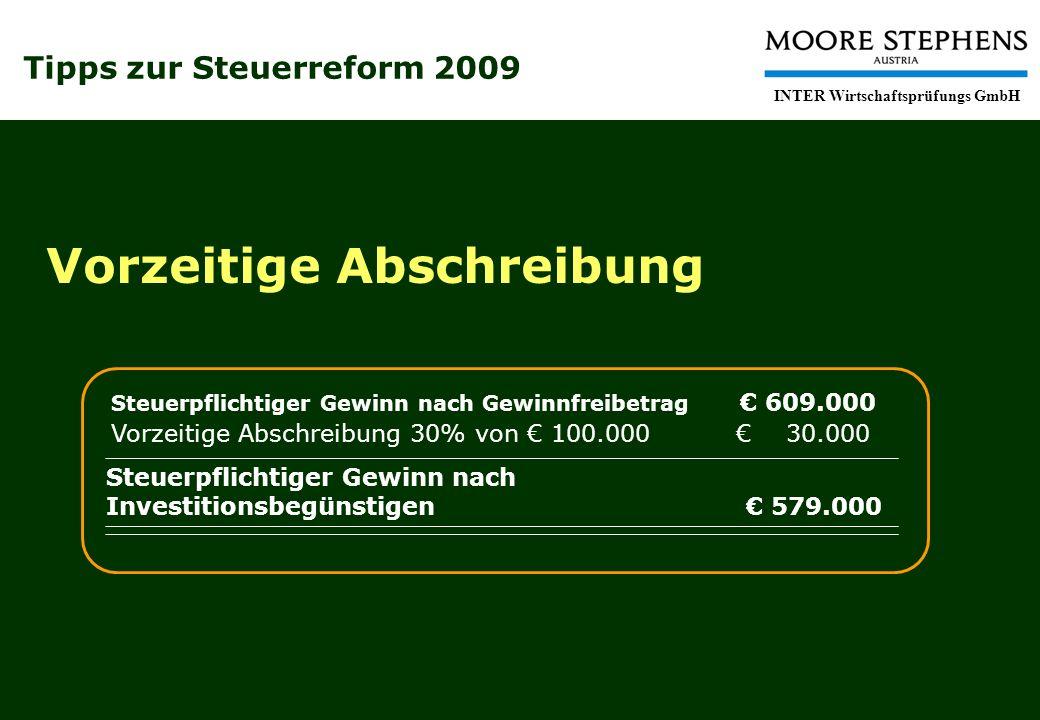 Tipps zur Steuerreform 2009 INTER Wirtschaftsprüfungs GmbH Vorzeitige Abschreibung Vorzeitige Abschreibung 30% von 100.000 30.000 Steuerpflichtiger Gewinn nach Investitionsbegünstigen 579.000 Steuerpflichtiger Gewinn nach Gewinnfreibetrag 609.000