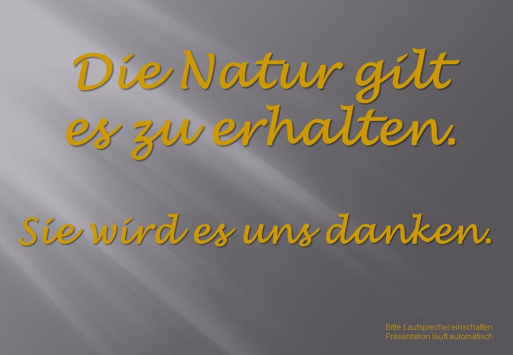 Die Natur gilt es zu erhalten.Sie wird es uns danken.