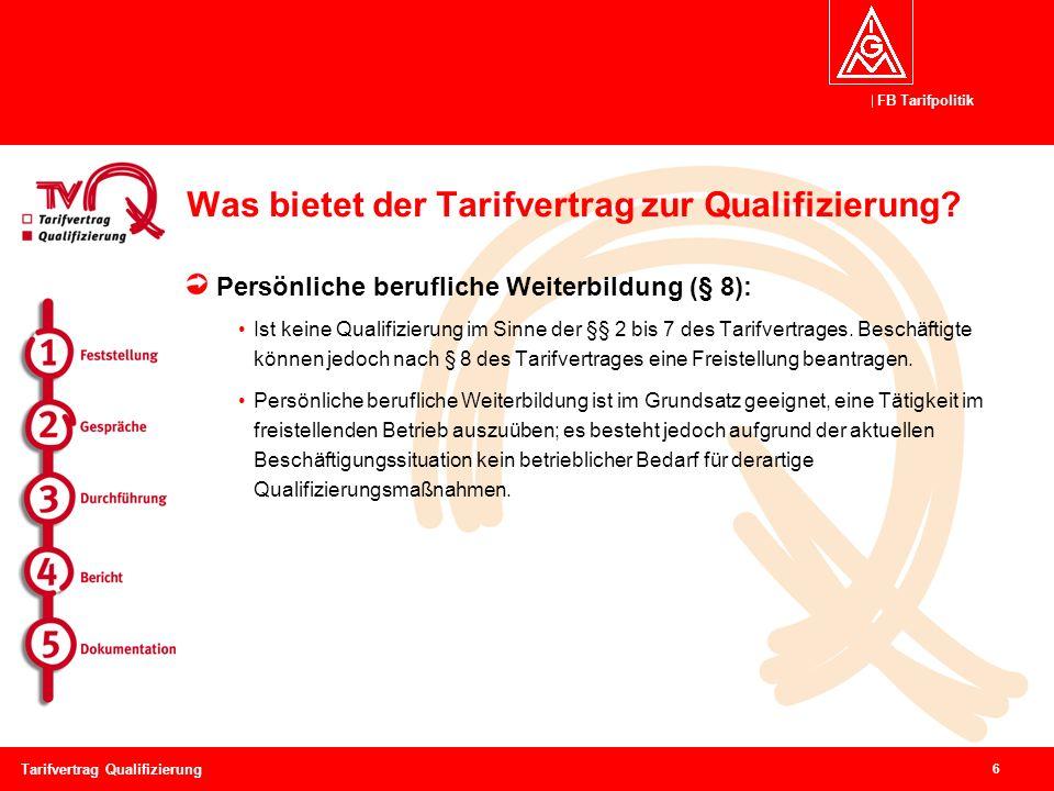 FB Tarifpolitik 6 Tarifvertrag Qualifizierung Was bietet der Tarifvertrag zur Qualifizierung? Persönliche berufliche Weiterbildung (§ 8): Ist keine Qu