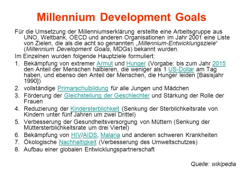 Millennium Development Goals Für die Umsetzung der Millenniumserklärung erstellte eine Arbeitsgruppe aus UNO, Weltbank, OECD und anderen Organisatione