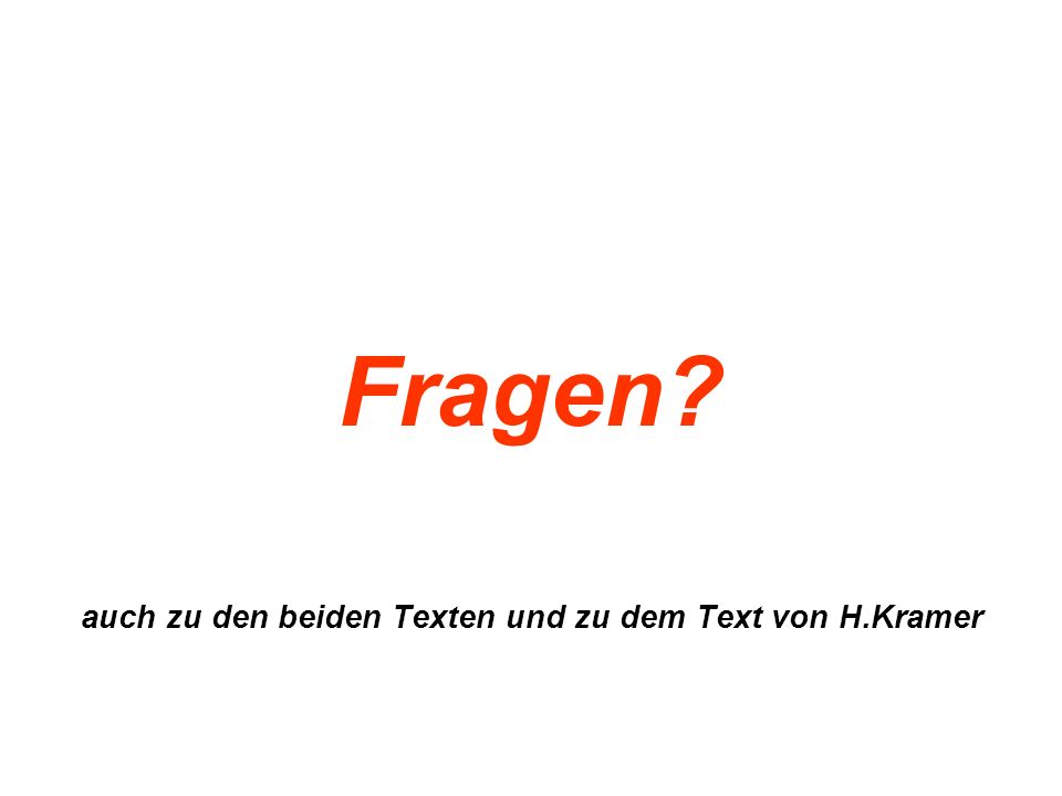 Fragen? auch zu den beiden Texten und zu dem Text von H.Kramer