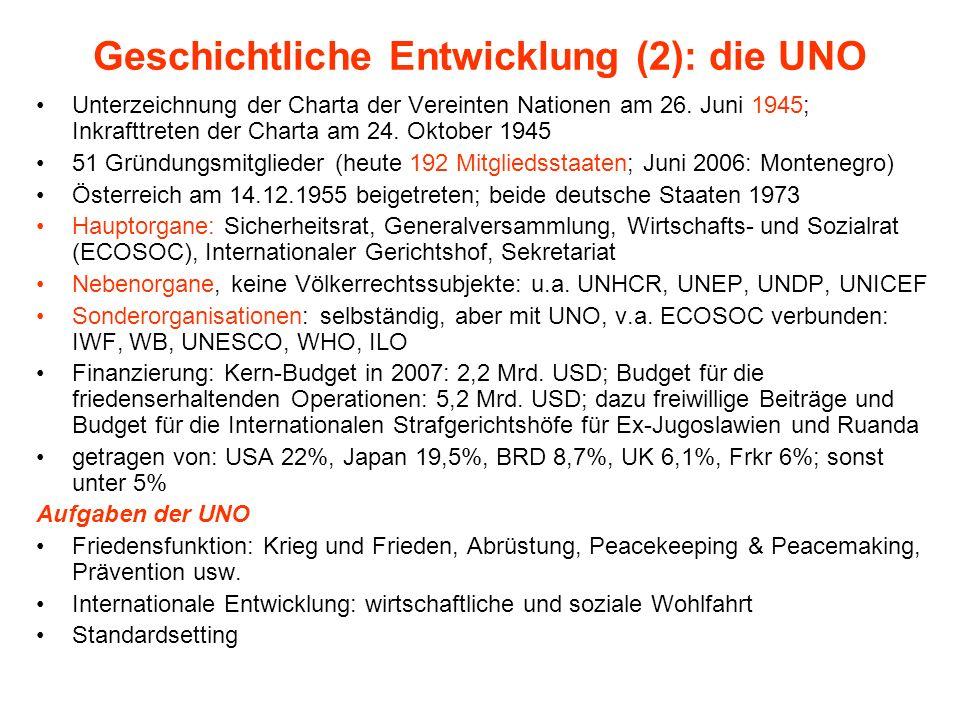 Geschichtliche Entwicklung (3) dazu nach WK II: Kalter Krieg wirtschaftspolitisch: Bretton Woods-System (WB, IWF, GATT) Entkolonialisierung (Beispiel: GATT-UNCTAD) seit 1980er (Instabilität –> BW-Krise) / 1990er Jahren Ende KK: Friedensdividende, Weltsicherheitsrat wichtiger neue IO wie WTO, CBD, FCCC, Internationaler Strafgerichtshof, Netzwerke wie G8 Filzmaier et al.: Bedeutungswandel UNO - zunehmend geschwächt, Feigenblatt, dominante Rolle USA
