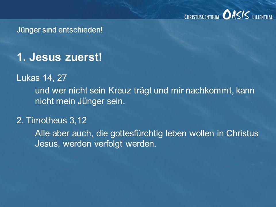 Jünger sind entschieden! 1. Jesus zuerst! Lukas 14, 27 und wer nicht sein Kreuz trägt und mir nachkommt, kann nicht mein Jünger sein. 2. Timotheus 3,1