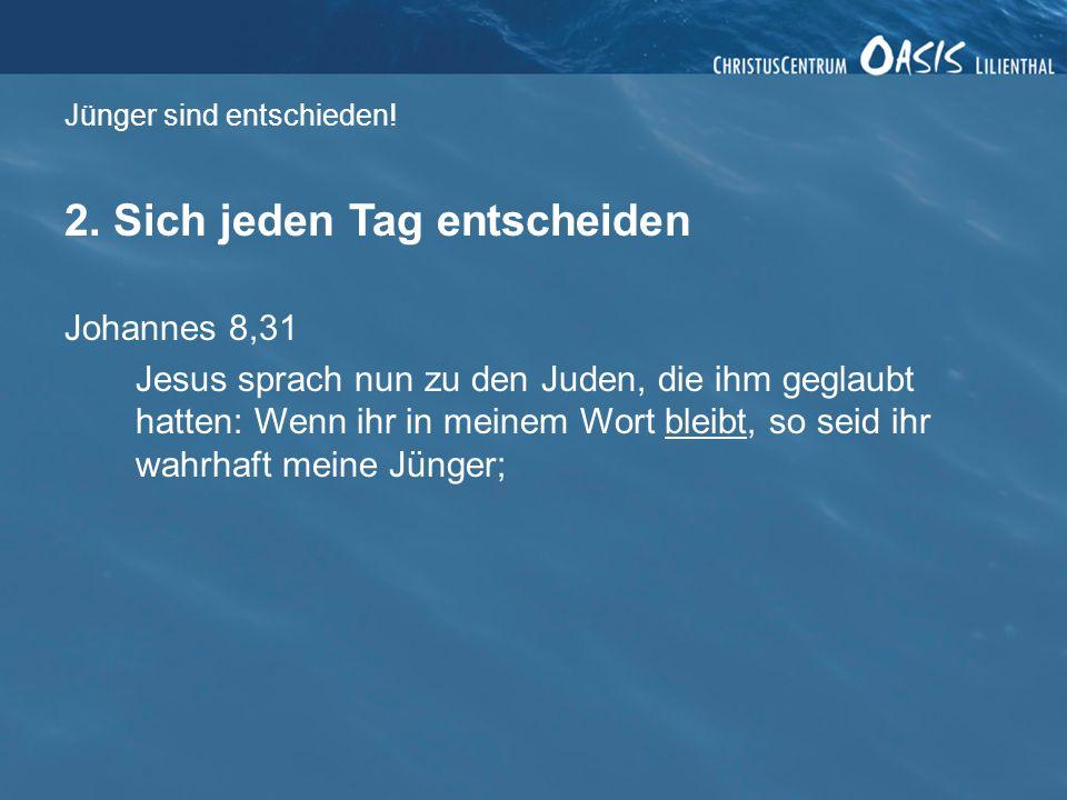 Jünger sind entschieden! 2. Sich jeden Tag entscheiden Johannes 8,31 Jesus sprach nun zu den Juden, die ihm geglaubt hatten: Wenn ihr in meinem Wort b