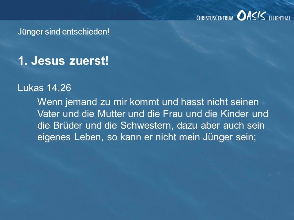 Jünger sind entschieden! 1. Jesus zuerst! Lukas 14,26 Wenn jemand zu mir kommt und hasst nicht seinen Vater und die Mutter und die Frau und die Kinder