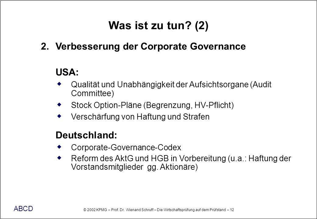 © 2002 KPMG – Prof. Dr. Wienand Schruff – Die Wirtschaftsprüfung auf dem Prüfstand – 12 ABCD Was ist zu tun? (2) 2. Verbesserung der Corporate Governa