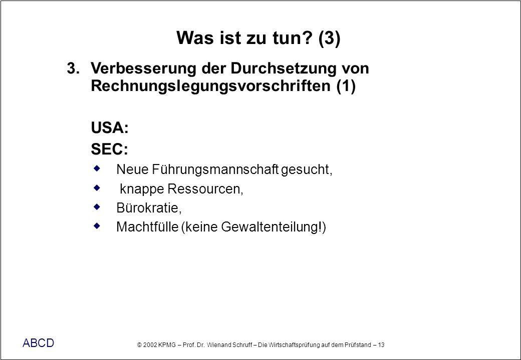 © 2002 KPMG – Prof. Dr. Wienand Schruff – Die Wirtschaftsprüfung auf dem Prüfstand – 13 ABCD Was ist zu tun? (3) 3. Verbesserung der Durchsetzung von
