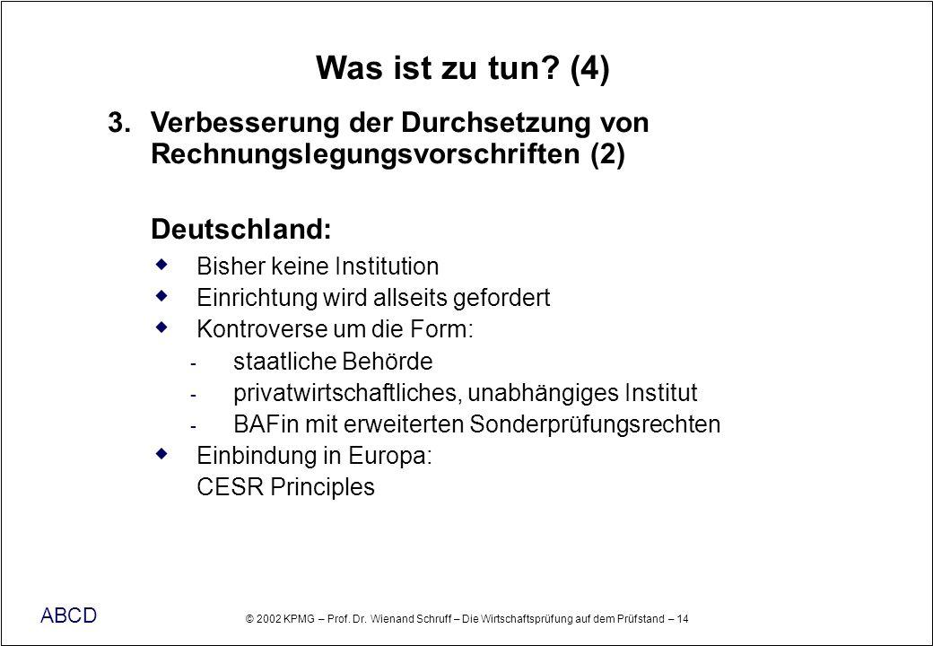 © 2002 KPMG – Prof. Dr. Wienand Schruff – Die Wirtschaftsprüfung auf dem Prüfstand – 14 ABCD Was ist zu tun? (4) 3. Verbesserung der Durchsetzung von