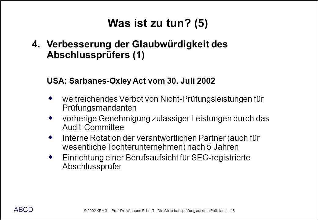 © 2002 KPMG – Prof. Dr. Wienand Schruff – Die Wirtschaftsprüfung auf dem Prüfstand – 15 ABCD Was ist zu tun? (5) 4. Verbesserung der Glaubwürdigkeit d