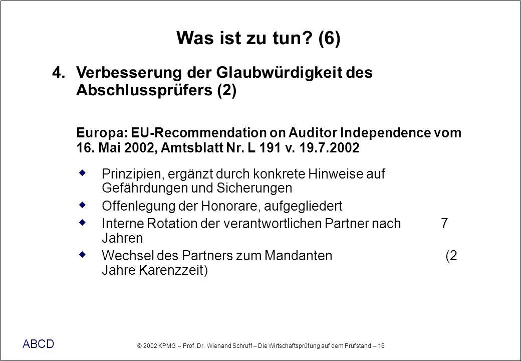 © 2002 KPMG – Prof. Dr. Wienand Schruff – Die Wirtschaftsprüfung auf dem Prüfstand – 16 ABCD Was ist zu tun? (6) 4. Verbesserung der Glaubwürdigkeit d