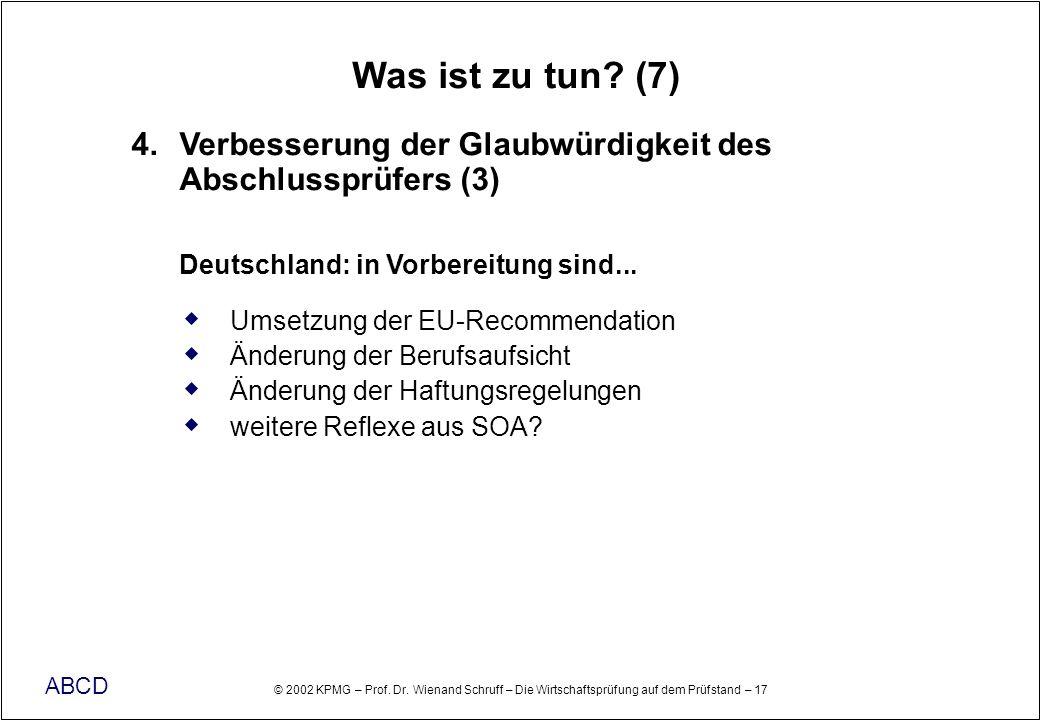 © 2002 KPMG – Prof. Dr. Wienand Schruff – Die Wirtschaftsprüfung auf dem Prüfstand – 17 ABCD Was ist zu tun? (7) 4. Verbesserung der Glaubwürdigkeit d