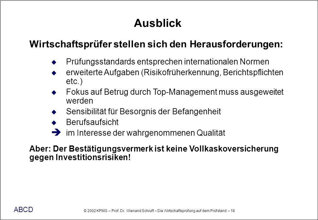 © 2002 KPMG – Prof. Dr. Wienand Schruff – Die Wirtschaftsprüfung auf dem Prüfstand – 18 ABCD Ausblick Wirtschaftsprüfer stellen sich den Herausforderu