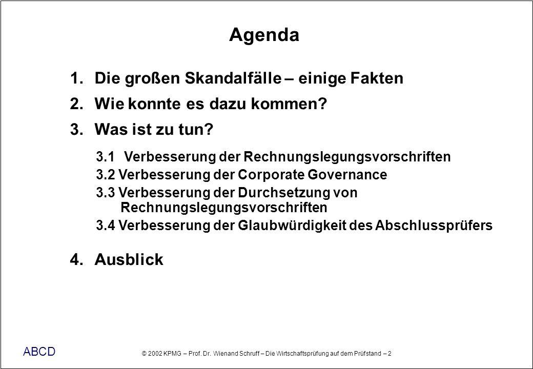 © 2002 KPMG – Prof. Dr. Wienand Schruff – Die Wirtschaftsprüfung auf dem Prüfstand – 2 ABCD Agenda 1.Die großen Skandalfälle – einige Fakten 2.Wie kon