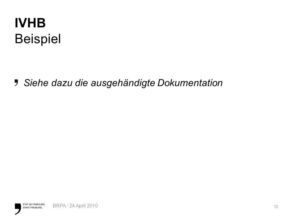 12 BRPA / 24 April 2010 IVHB Beispiel Siehe dazu die ausgehändigte Dokumentation