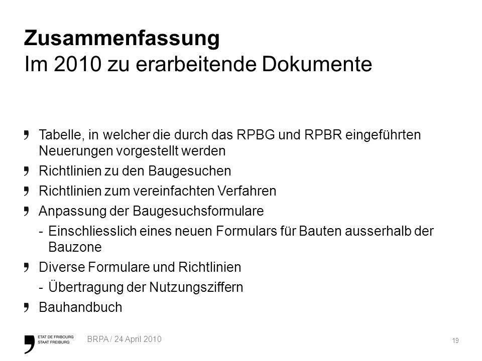 19 BRPA / 24 April 2010 Zusammenfassung Im 2010 zu erarbeitende Dokumente Tabelle, in welcher die durch das RPBG und RPBR eingeführten Neuerungen vorgestellt werden Richtlinien zu den Baugesuchen Richtlinien zum vereinfachten Verfahren Anpassung der Baugesuchsformulare -Einschliesslich eines neuen Formulars für Bauten ausserhalb der Bauzone Diverse Formulare und Richtlinien -Übertragung der Nutzungsziffern Bauhandbuch