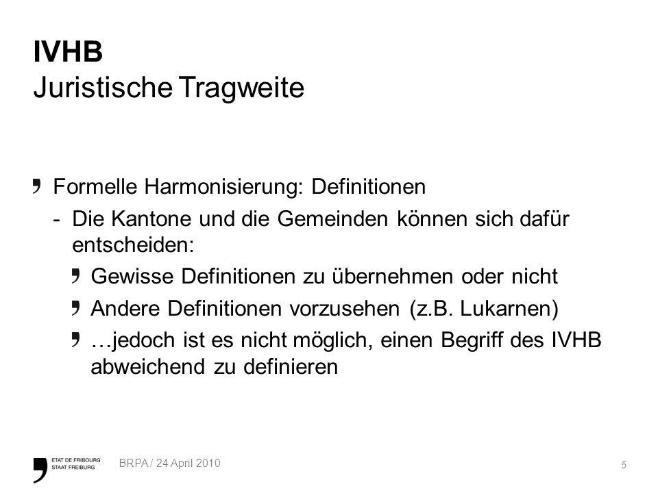 5 BRPA / 24 April 2010 IVHB Juristische Tragweite Formelle Harmonisierung: Definitionen -Die Kantone und die Gemeinden können sich dafür entscheiden: Gewisse Definitionen zu übernehmen oder nicht Andere Definitionen vorzusehen (z.B.