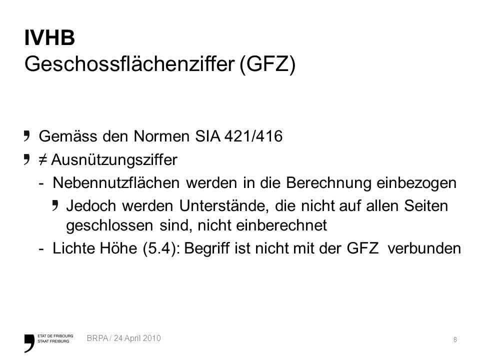8 BRPA / 24 April 2010 IVHB Geschossflächenziffer (GFZ) Gemäss den Normen SIA 421/416 Ausnützungsziffer -Nebennutzflächen werden in die Berechnung einbezogen Jedoch werden Unterstände, die nicht auf allen Seiten geschlossen sind, nicht einberechnet -Lichte Höhe (5.4): Begriff ist nicht mit der GFZ verbunden