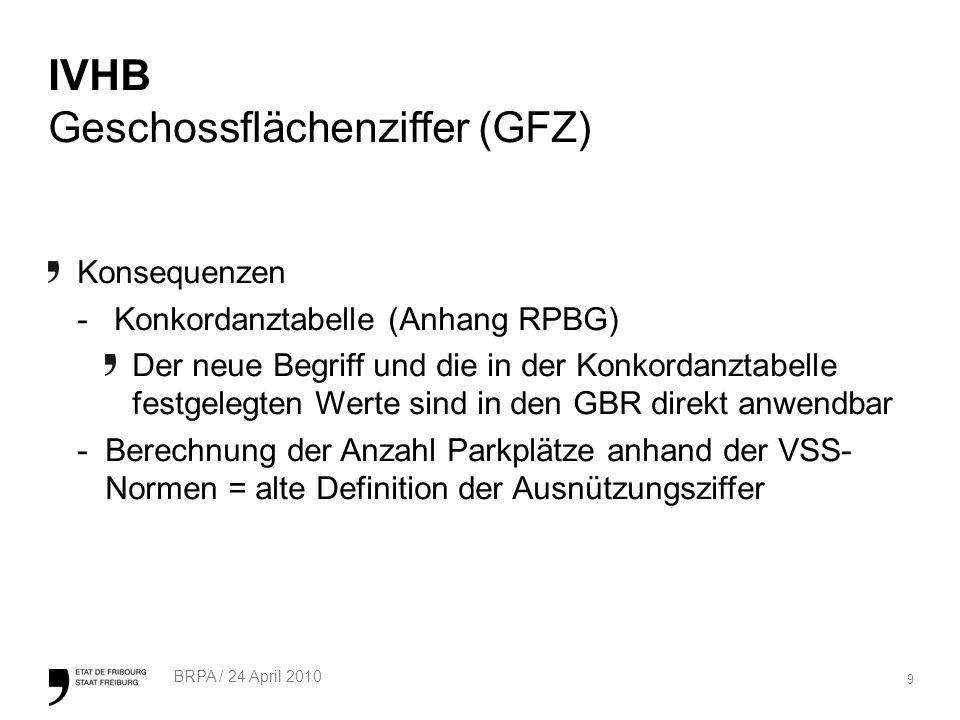 9 BRPA / 24 April 2010 IVHB Geschossflächenziffer (GFZ) Konsequenzen - Konkordanztabelle (Anhang RPBG) Der neue Begriff und die in der Konkordanztabelle festgelegten Werte sind in den GBR direkt anwendbar -Berechnung der Anzahl Parkplätze anhand der VSS- Normen = alte Definition der Ausnützungsziffer