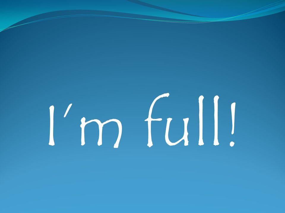 Im full!