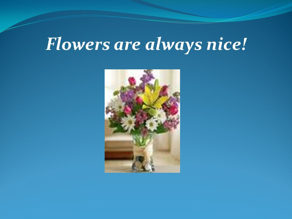 Flowers are always nice!