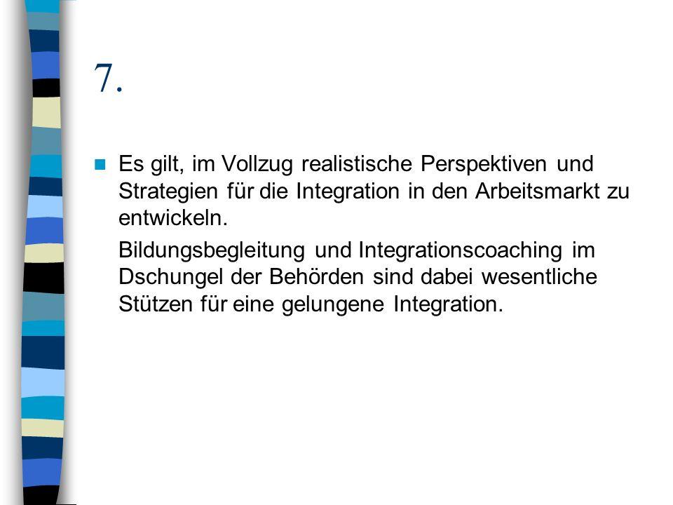 7. Es gilt, im Vollzug realistische Perspektiven und Strategien für die Integration in den Arbeitsmarkt zu entwickeln. Bildungsbegleitung und Integrat