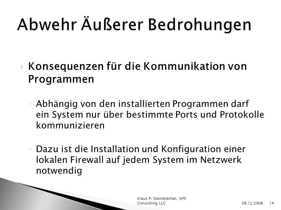 Konsequenzen für die Kommunikation von Programmen Abhängig von den installierten Programmen darf ein System nur über bestimmte Ports und Protokolle kommunizieren Dazu ist die Installation und Konfiguration einer lokalen Firewall auf jedem System im Netzwerk notwendig 08.12.2008 Klaus P.